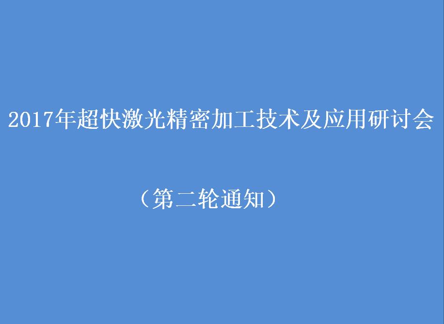 2017 年超快激光精密加工技术及应用研讨会 (杭州)(第 二 轮通知)<br />