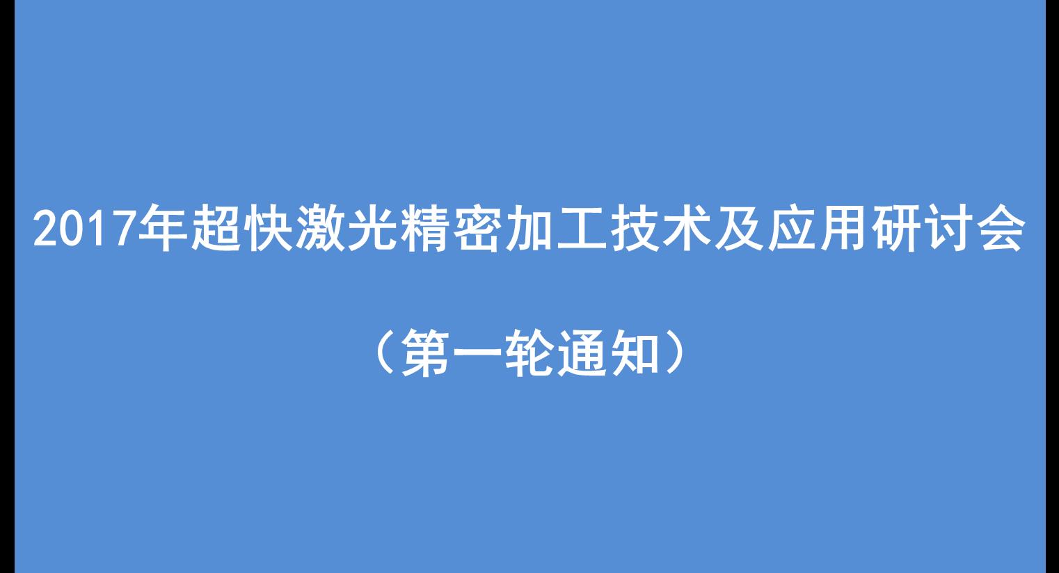 2017年超快激光精密加工技术及应用研讨会(杭州)(第一轮通知)<br />